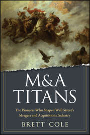 M&A Titans. The Pioneers Who Shaped Wall Street\'s Mergers and Acquisitions Industry